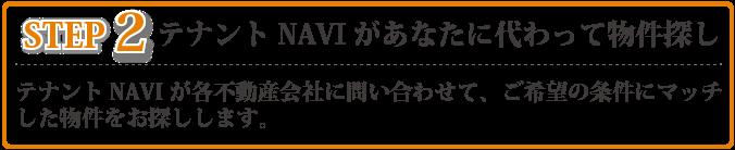 STEP2 テナントnaviが各不動産会社に問い合わせて、ご希望の条件にマッチした物件をお探しします。